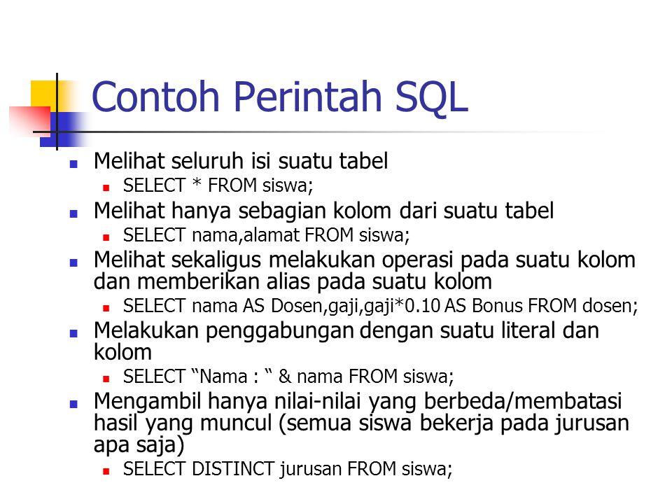Contoh Perintah SQL  Melihat seluruh isi suatu tabel  SELECT * FROM siswa;  Melihat hanya sebagian kolom dari suatu tabel  SELECT nama,alamat FROM