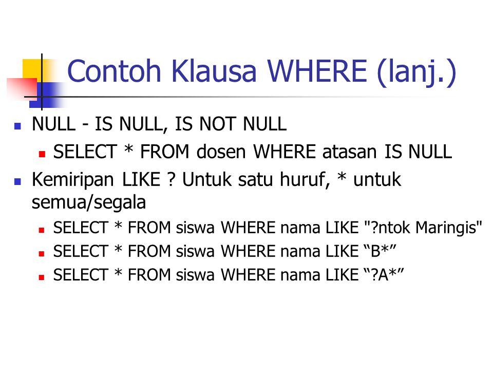 Contoh Klausa WHERE (lanj.)  NULL - IS NULL, IS NOT NULL  SELECT * FROM dosen WHERE atasan IS NULL  Kemiripan LIKE ? Untuk satu huruf, * untuk semu