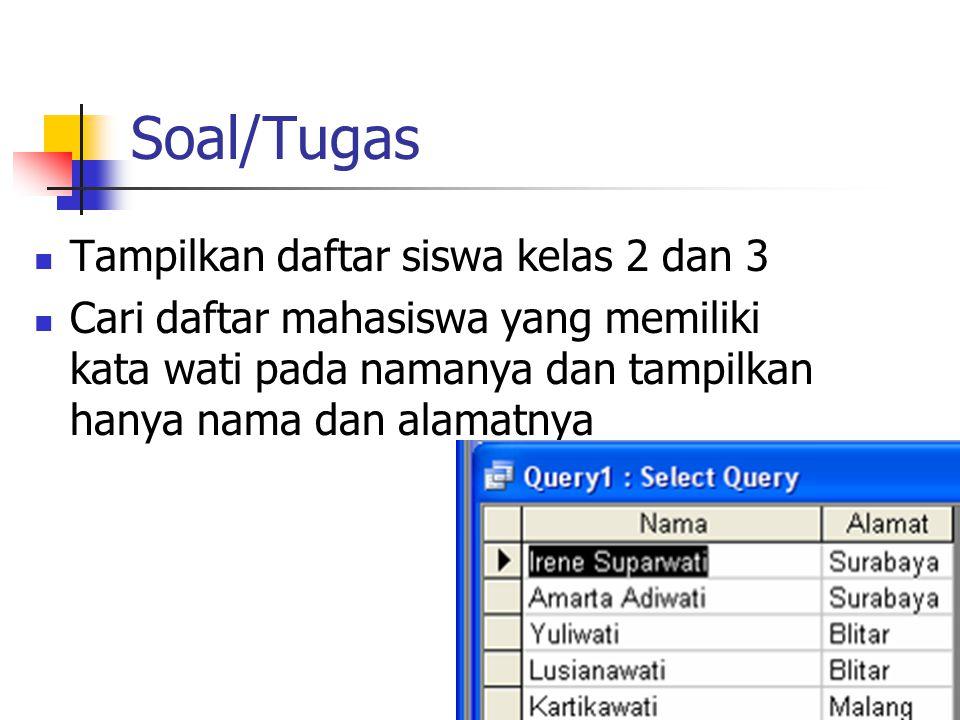 Soal/Tugas  Tampilkan daftar siswa kelas 2 dan 3  Cari daftar mahasiswa yang memiliki kata wati pada namanya dan tampilkan hanya nama dan alamatnya
