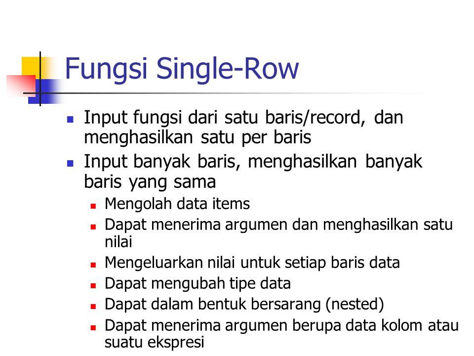 Fungsi Single-Row  Input fungsi dari satu baris/record, dan menghasilkan satu per baris  Input banyak baris, menghasilkan banyak baris yang sama  M