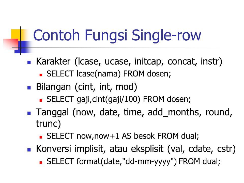 Contoh Fungsi Single-row  Karakter (lcase, ucase, initcap, concat, instr)  SELECT lcase(nama) FROM dosen;  Bilangan (cint, int, mod)  SELECT gaji,