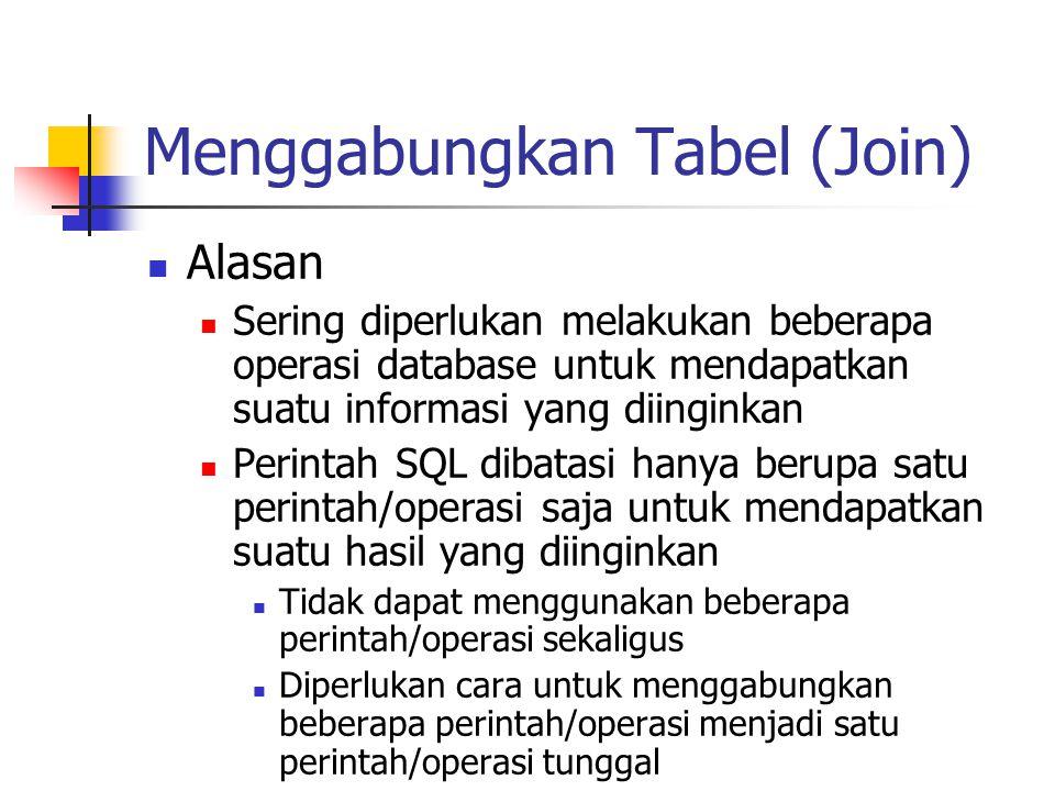 Menggabungkan Tabel (Join)  Alasan  Sering diperlukan melakukan beberapa operasi database untuk mendapatkan suatu informasi yang diinginkan  Perint