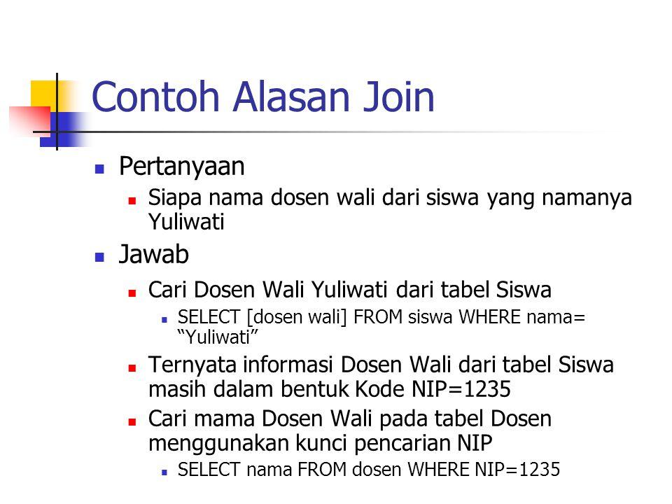 Contoh Alasan Join  Pertanyaan  Siapa nama dosen wali dari siswa yang namanya Yuliwati  Jawab  Cari Dosen Wali Yuliwati dari tabel Siswa  SELECT