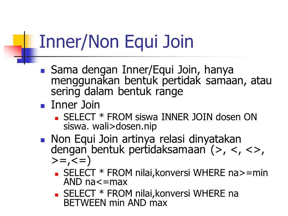 Inner/Non Equi Join  Sama dengan Inner/Equi Join, hanya menggunakan bentuk pertidak samaan, atau sering dalam bentuk range  Inner Join  SELECT * FR