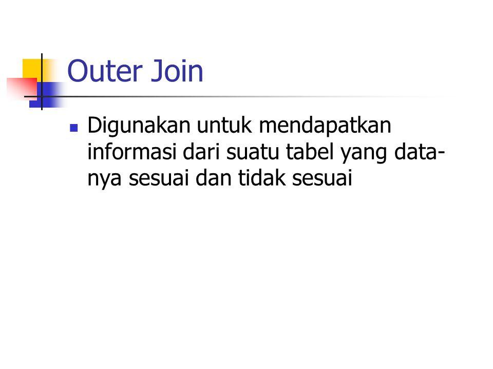 Outer Join  Digunakan untuk mendapatkan informasi dari suatu tabel yang data- nya sesuai dan tidak sesuai
