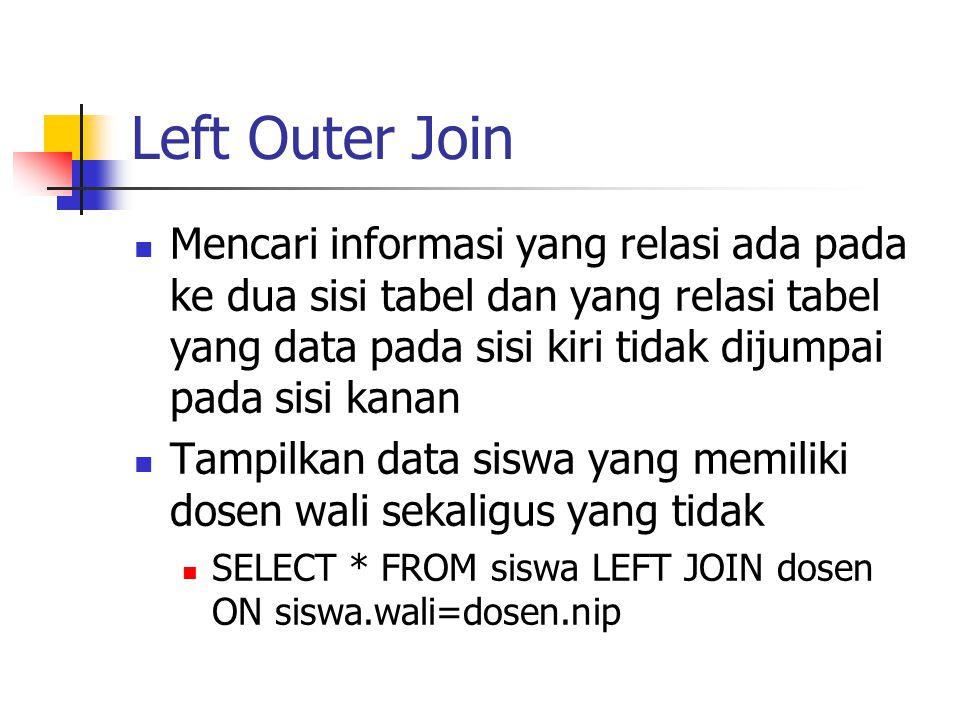 Left Outer Join  Mencari informasi yang relasi ada pada ke dua sisi tabel dan yang relasi tabel yang data pada sisi kiri tidak dijumpai pada sisi kan