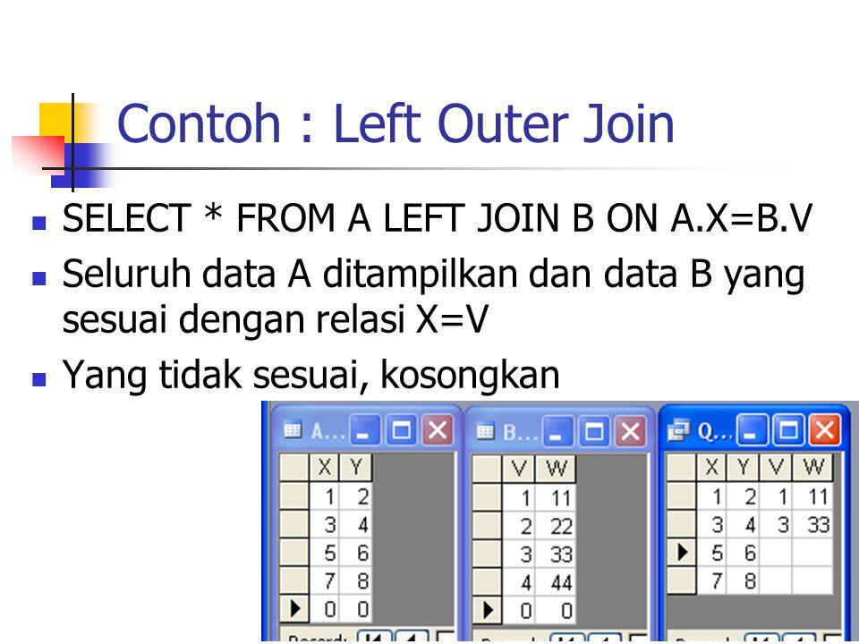 Contoh : Left Outer Join  SELECT * FROM A LEFT JOIN B ON A.X=B.V  Seluruh data A ditampilkan dan data B yang sesuai dengan relasi X=V  Yang tidak s