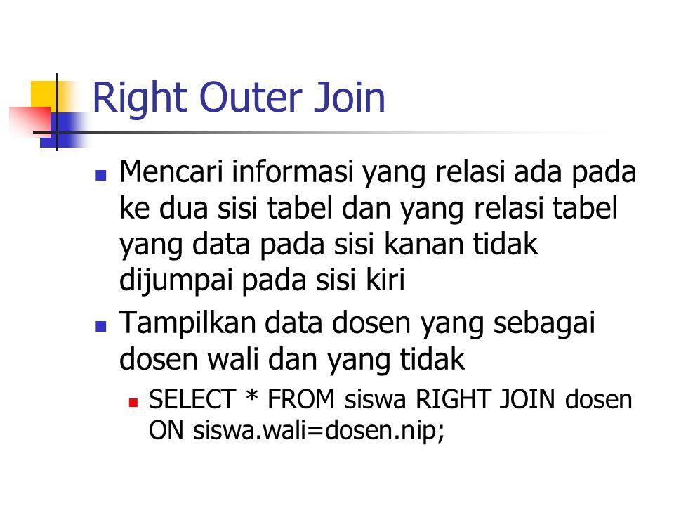 Right Outer Join  Mencari informasi yang relasi ada pada ke dua sisi tabel dan yang relasi tabel yang data pada sisi kanan tidak dijumpai pada sisi k