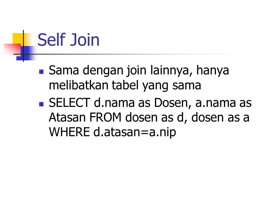 Self Join  Sama dengan join lainnya, hanya melibatkan tabel yang sama  SELECT d.nama as Dosen, a.nama as Atasan FROM dosen as d, dosen as a WHERE d.