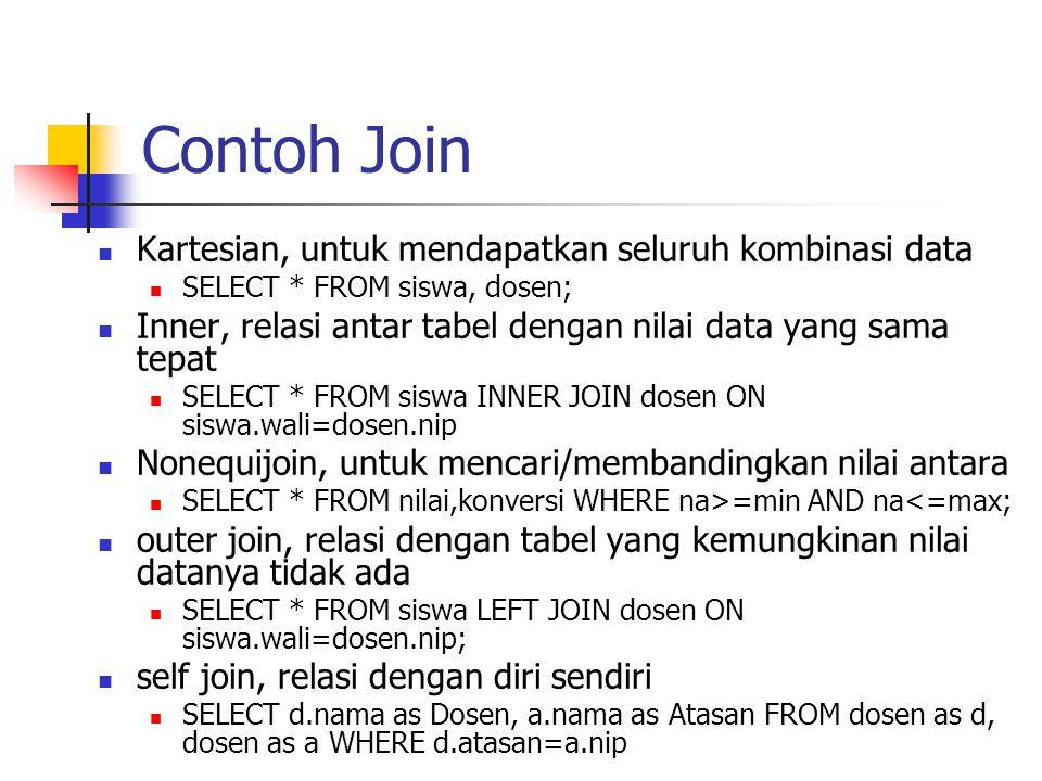 Contoh Join  Kartesian, untuk mendapatkan seluruh kombinasi data  SELECT * FROM siswa, dosen;  Inner, relasi antar tabel dengan nilai data yang sam