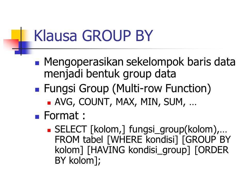 Klausa GROUP BY  Mengoperasikan sekelompok baris data menjadi bentuk group data  Fungsi Group (Multi-row Function)  AVG, COUNT, MAX, MIN, SUM, … 