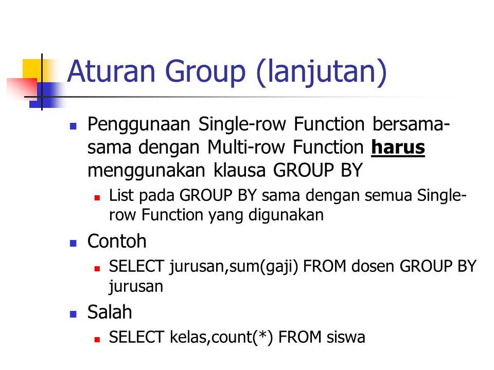 Aturan Group (lanjutan)  Penggunaan Single-row Function bersama- sama dengan Multi-row Function harus menggunakan klausa GROUP BY  List pada GROUP B