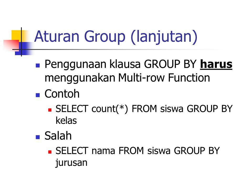 Aturan Group (lanjutan)  Penggunaan klausa GROUP BY harus menggunakan Multi-row Function  Contoh  SELECT count(*) FROM siswa GROUP BY kelas  Salah