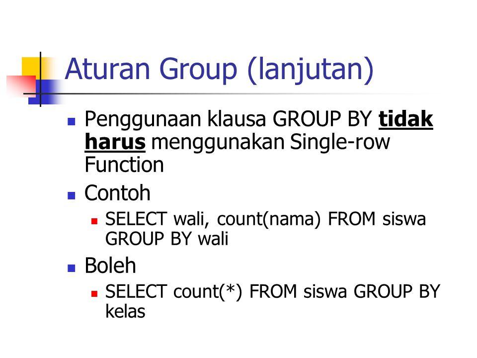 Aturan Group (lanjutan)  Penggunaan klausa GROUP BY tidak harus menggunakan Single-row Function  Contoh  SELECT wali, count(nama) FROM siswa GROUP