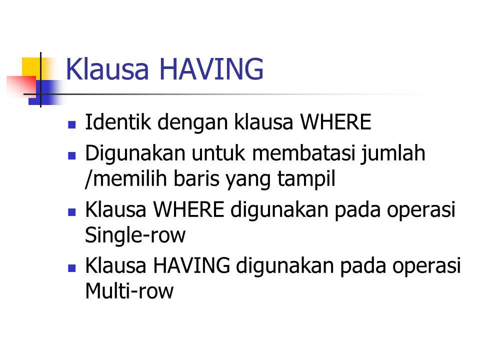 Klausa HAVING  Identik dengan klausa WHERE  Digunakan untuk membatasi jumlah /memilih baris yang tampil  Klausa WHERE digunakan pada operasi Single