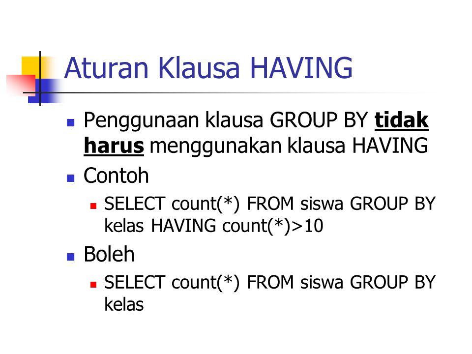 Aturan Klausa HAVING  Penggunaan klausa GROUP BY tidak harus menggunakan klausa HAVING  Contoh  SELECT count(*) FROM siswa GROUP BY kelas HAVING co