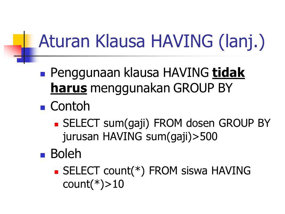 Aturan Klausa HAVING (lanj.)  Penggunaan klausa HAVING tidak harus menggunakan GROUP BY  Contoh  SELECT sum(gaji) FROM dosen GROUP BY jurusan HAVIN