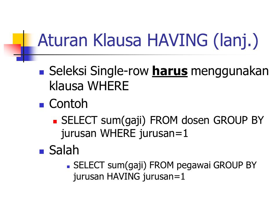 Aturan Klausa HAVING (lanj.)  Seleksi Single-row harus menggunakan klausa WHERE  Contoh  SELECT sum(gaji) FROM dosen GROUP BY jurusan WHERE jurusan