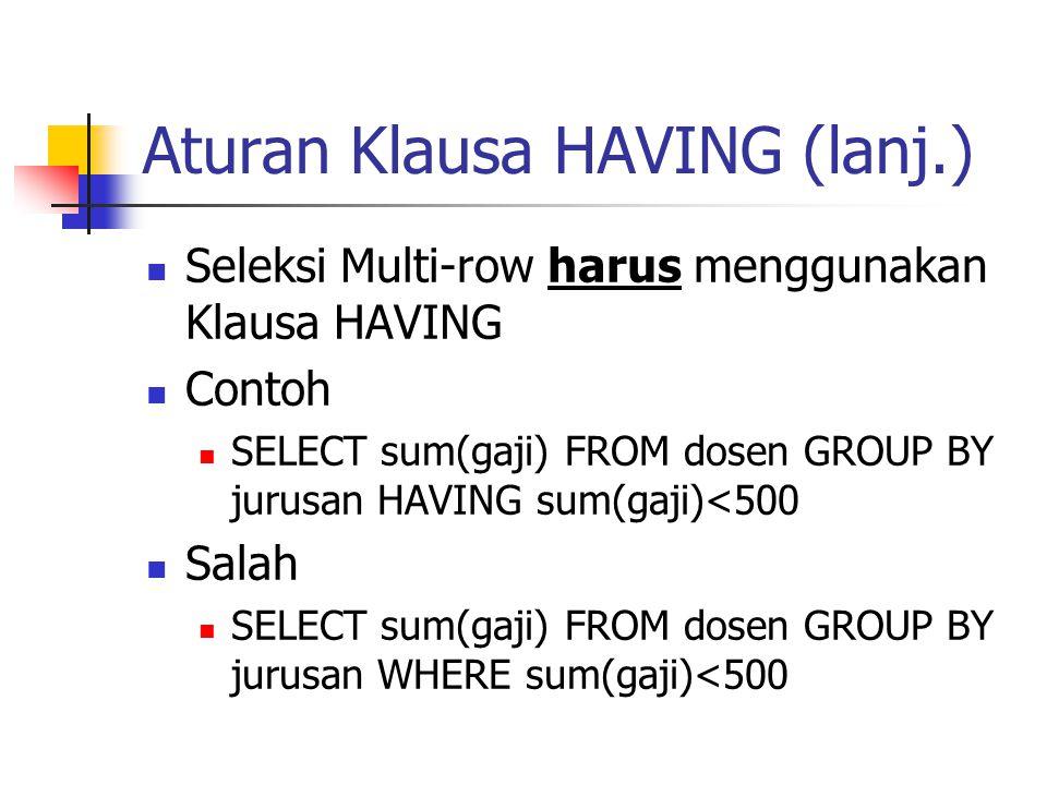Aturan Klausa HAVING (lanj.)  Seleksi Multi-row harus menggunakan Klausa HAVING  Contoh  SELECT sum(gaji) FROM dosen GROUP BY jurusan HAVING sum(ga