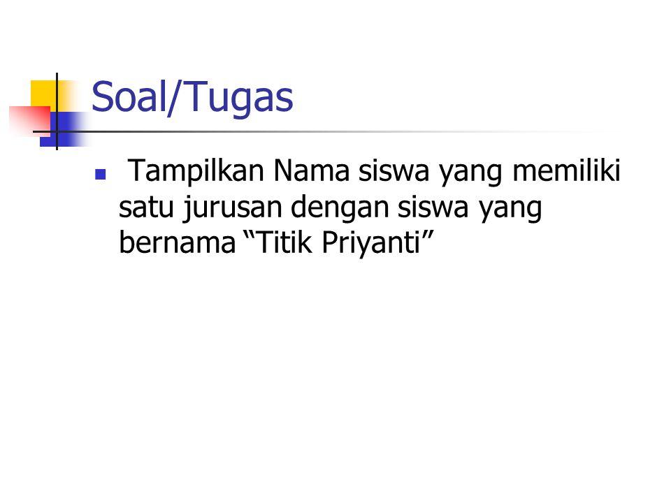 """Soal/Tugas  Tampilkan Nama siswa yang memiliki satu jurusan dengan siswa yang bernama """"Titik Priyanti"""""""