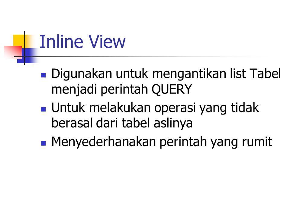 Inline View  Digunakan untuk mengantikan list Tabel menjadi perintah QUERY  Untuk melakukan operasi yang tidak berasal dari tabel aslinya  Menyeder