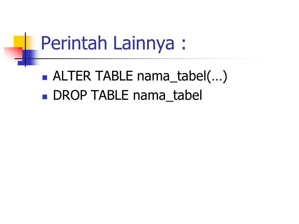 Perintah Lainnya :  ALTER TABLE nama_tabel(…)  DROP TABLE nama_tabel