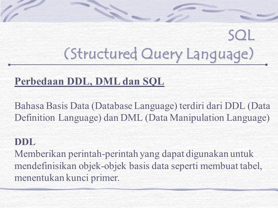 SQL (Structured Query Language) Perbedaan DDL, DML dan SQL Bahasa Basis Data (Database Language) terdiri dari DDL (Data Definition Language) dan DML (Data Manipulation Language) DDL Memberikan perintah-perintah yang dapat digunakan untuk mendefinisikan objek-objek basis data seperti membuat tabel, menentukan kunci primer.