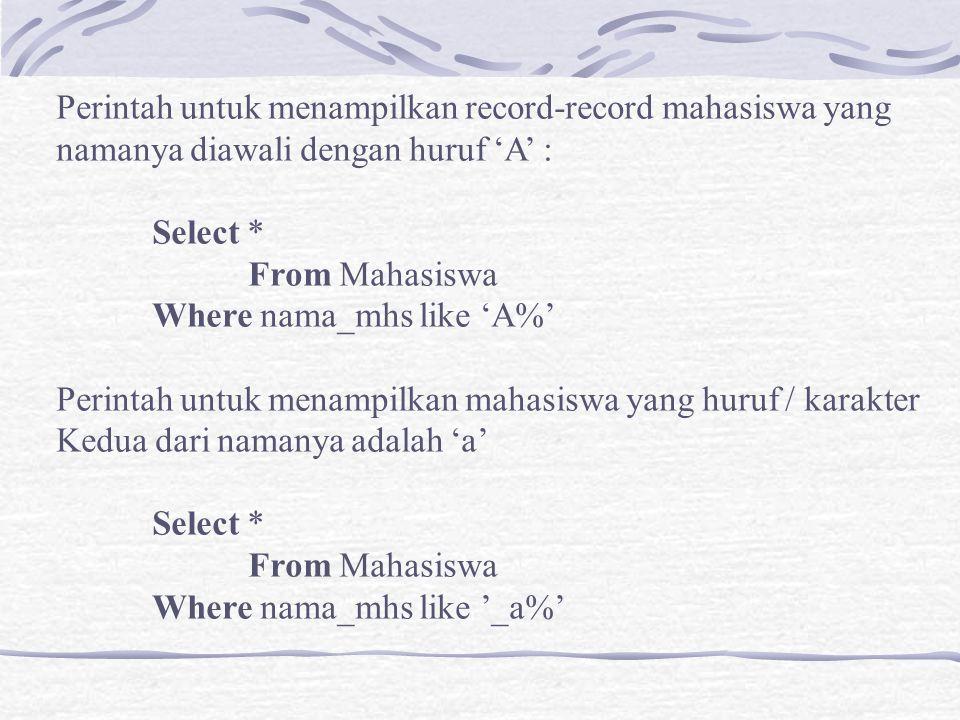 Perintah untuk menampilkan record-record mahasiswa yang namanya diawali dengan huruf 'A' : Select * From Mahasiswa Where nama_mhs like 'A%' Perintah u