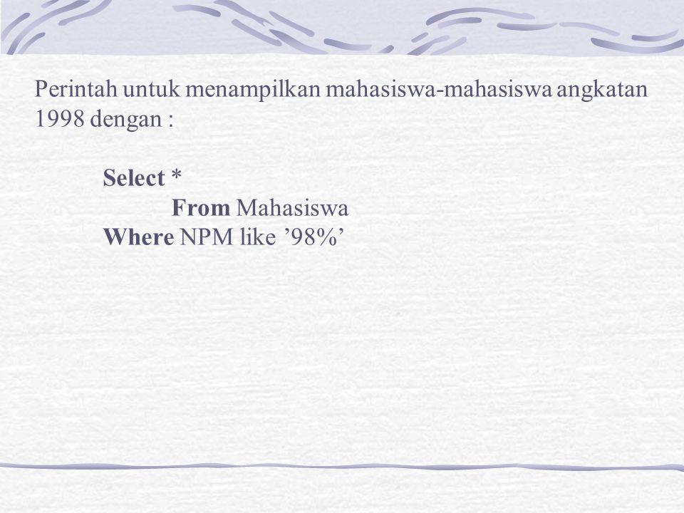Perintah untuk menampilkan mahasiswa-mahasiswa angkatan 1998 dengan : Select * From Mahasiswa Where NPM like '98%'