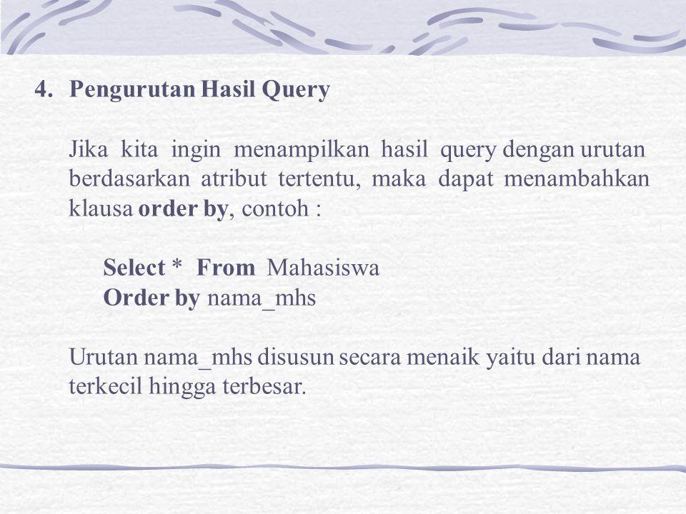 4.Pengurutan Hasil Query Jika kita ingin menampilkan hasil query dengan urutan berdasarkan atribut tertentu, maka dapat menambahkan klausa order by, contoh : Select * From Mahasiswa Order by nama_mhs Urutan nama_mhs disusun secara menaik yaitu dari nama terkecil hingga terbesar.