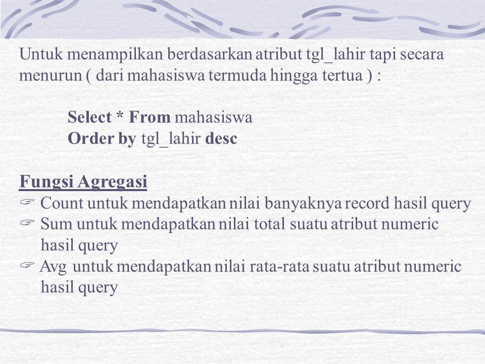 Untuk menampilkan berdasarkan atribut tgl_lahir tapi secara menurun ( dari mahasiswa termuda hingga tertua ) : Select * From mahasiswa Order by tgl_la