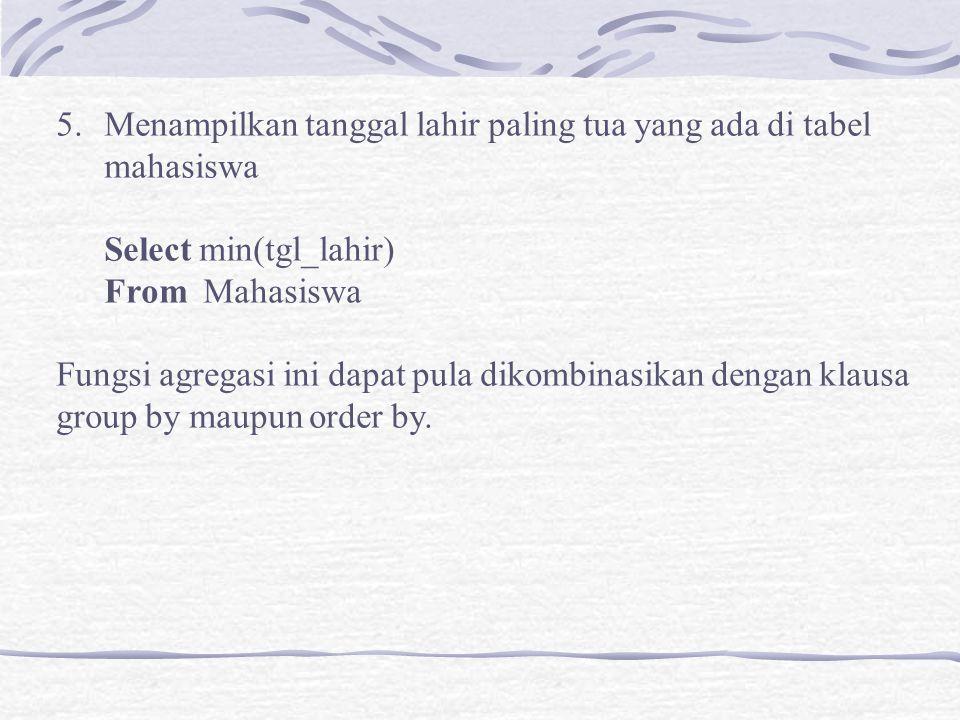 5.Menampilkan tanggal lahir paling tua yang ada di tabel mahasiswa Select min(tgl_lahir) From Mahasiswa Fungsi agregasi ini dapat pula dikombinasikan dengan klausa group by maupun order by.