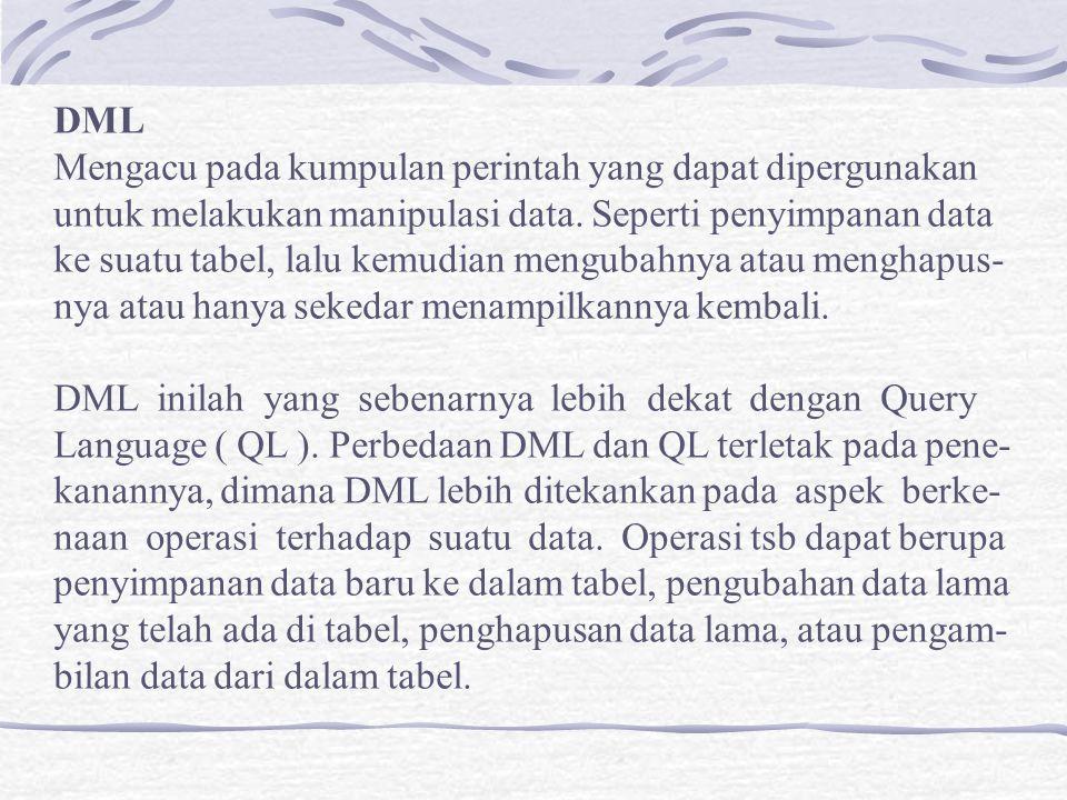 DML Mengacu pada kumpulan perintah yang dapat dipergunakan untuk melakukan manipulasi data. Seperti penyimpanan data ke suatu tabel, lalu kemudian men