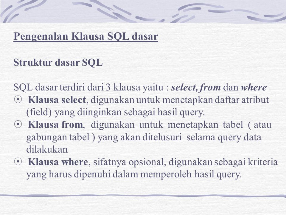 Syntax SQL dasar dengan 3 klausa tersebut adalah : Select A1, A2, …, An From t1, t2, …, tn Where P Dimana: A1, A2, …, An = Merupakan daftar atribut T1, t2, …, tn= Merupakan daftar tabel P = Merupakan criteria query