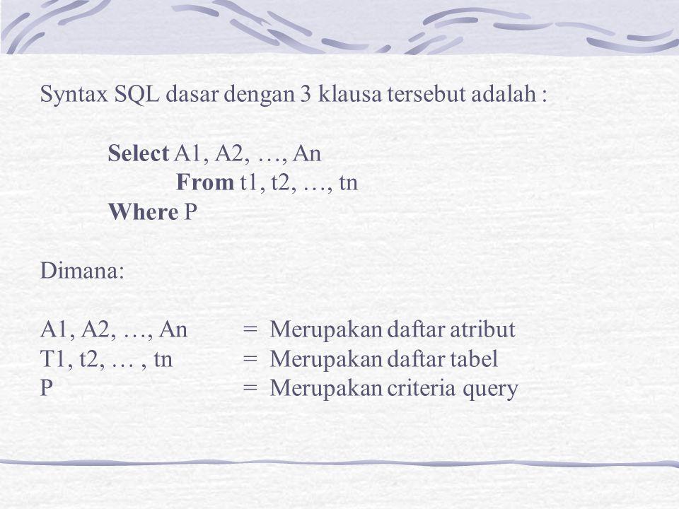Syntax SQL dasar dengan 3 klausa tersebut adalah : Select A1, A2, …, An From t1, t2, …, tn Where P Dimana: A1, A2, …, An = Merupakan daftar atribut T1