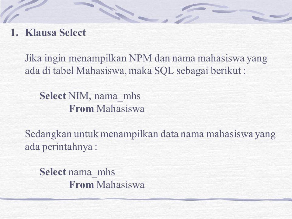 1.Klausa Select Jika ingin menampilkan NPM dan nama mahasiswa yang ada di tabel Mahasiswa, maka SQL sebagai berikut : Select NIM, nama_mhs From Mahasiswa Sedangkan untuk menampilkan data nama mahasiswa yang ada perintahnya : Select nama_mhs From Mahasiswa