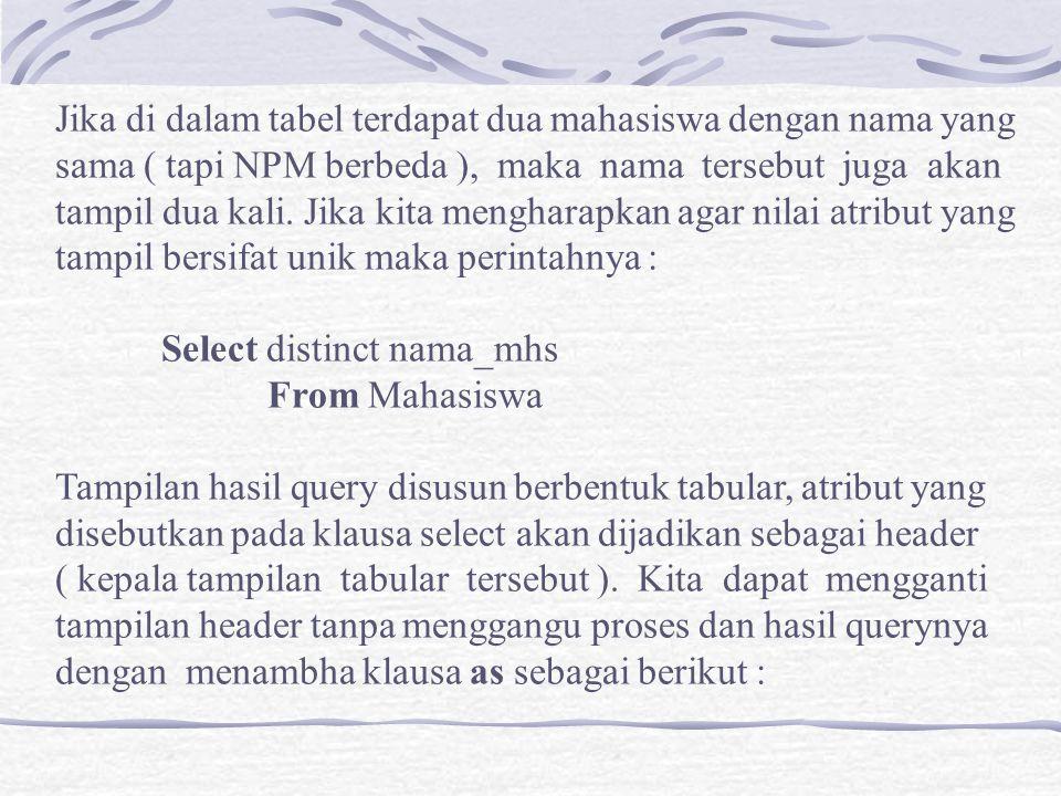 Select NPM, nama_mhs as nama, alamat_mhs as alamat From Mahasiswa Jika kita ingin melakukan query terhadap semua atribut yang Ada pada tabel yang disebutkan pada klausa from, kita dapat Menuliskan semua atributnya atau dengan : Select * From Mahasiswa