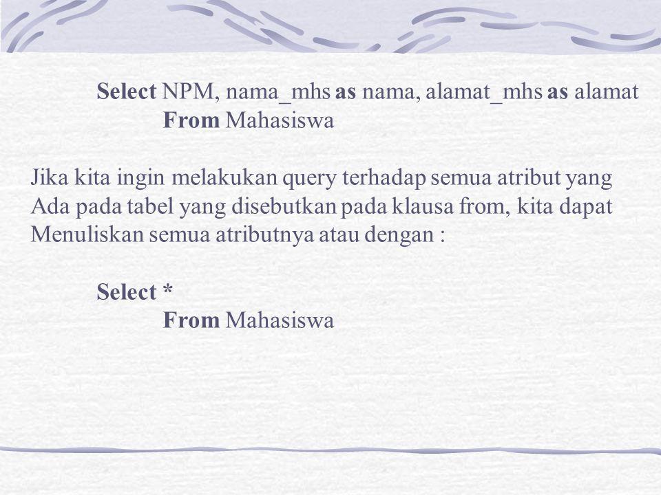 Select NPM, nama_mhs as nama, alamat_mhs as alamat From Mahasiswa Jika kita ingin melakukan query terhadap semua atribut yang Ada pada tabel yang dise