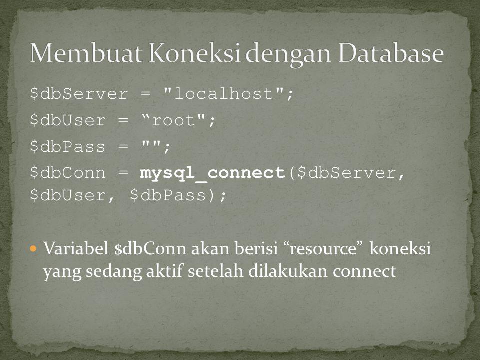 $dbServer = localhost ; $dbUser = root ; $dbPass = ; $dbConn = mysql_connect($dbServer, $dbUser, $dbPass);  Variabel $dbConn akan berisi resource koneksi yang sedang aktif setelah dilakukan connect