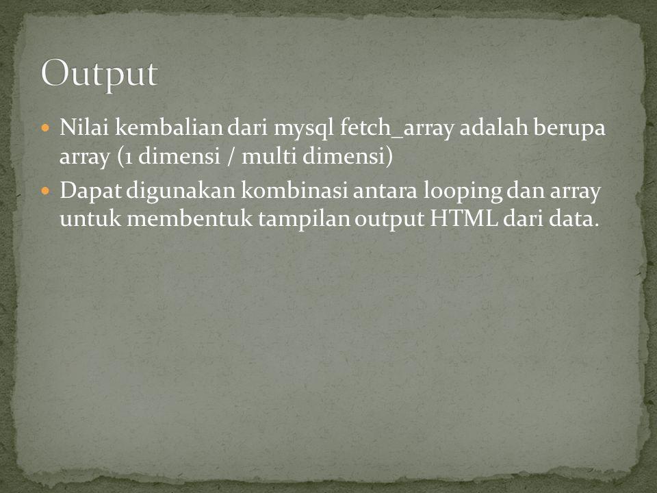  Nilai kembalian dari mysql fetch_array adalah berupa array (1 dimensi / multi dimensi)  Dapat digunakan kombinasi antara looping dan array untuk membentuk tampilan output HTML dari data.