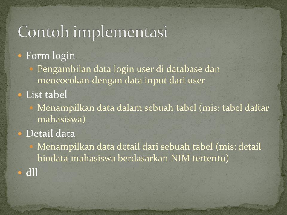  Form login  Pengambilan data login user di database dan mencocokan dengan data input dari user  List tabel  Menampilkan data dalam sebuah tabel (mis: tabel daftar mahasiswa)  Detail data  Menampilkan data detail dari sebuah tabel (mis: detail biodata mahasiswa berdasarkan NIM tertentu)  dll