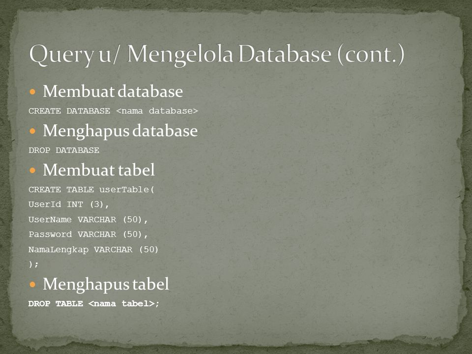  Membuat database CREATE DATABASE  Menghapus database DROP DATABASE  Membuat tabel CREATE TABLE userTable( UserId INT (3), UserName VARCHAR (50), Password VARCHAR (50), NamaLengkap VARCHAR (50) );  Menghapus tabel DROP TABLE ;