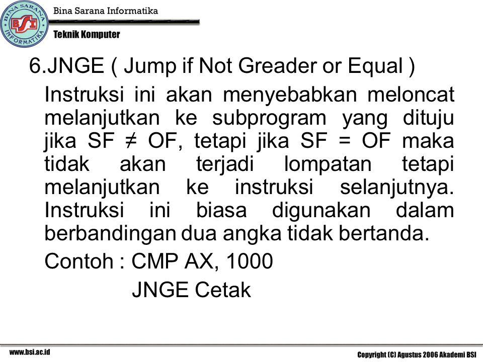 6.JNGE ( Jump if Not Greader or Equal ) Instruksi ini akan menyebabkan meloncat melanjutkan ke subprogram yang dituju jika SF ≠ OF, tetapi jika SF = OF maka tidak akan terjadi lompatan tetapi melanjutkan ke instruksi selanjutnya.