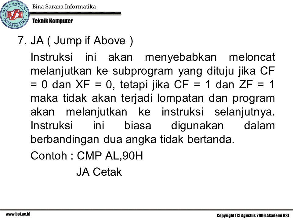 7.JA ( Jump if Above ) Instruksi ini akan menyebabkan meloncat melanjutkan ke subprogram yang dituju jika CF = 0 dan XF = 0, tetapi jika CF = 1 dan ZF = 1 maka tidak akan terjadi lompatan dan program akan melanjutkan ke instruksi selanjutnya.