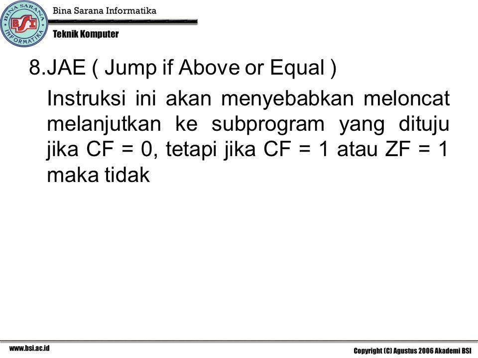 8.JAE ( Jump if Above or Equal ) Instruksi ini akan menyebabkan meloncat melanjutkan ke subprogram yang dituju jika CF = 0, tetapi jika CF = 1 atau ZF = 1 maka tidak