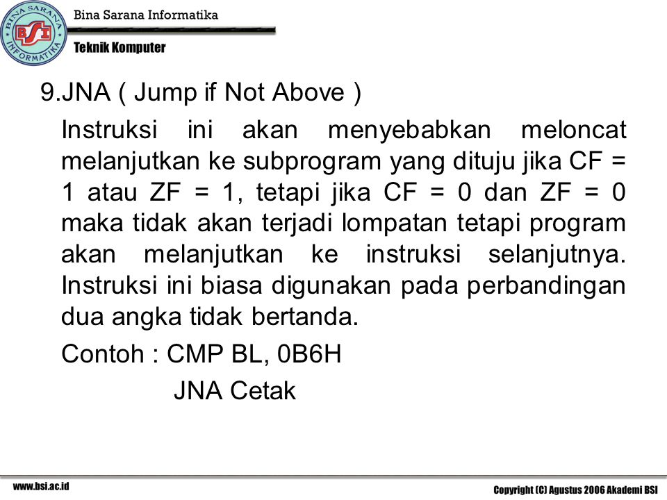 9.JNA ( Jump if Not Above ) Instruksi ini akan menyebabkan meloncat melanjutkan ke subprogram yang dituju jika CF = 1 atau ZF = 1, tetapi jika CF = 0 dan ZF = 0 maka tidak akan terjadi lompatan tetapi program akan melanjutkan ke instruksi selanjutnya.