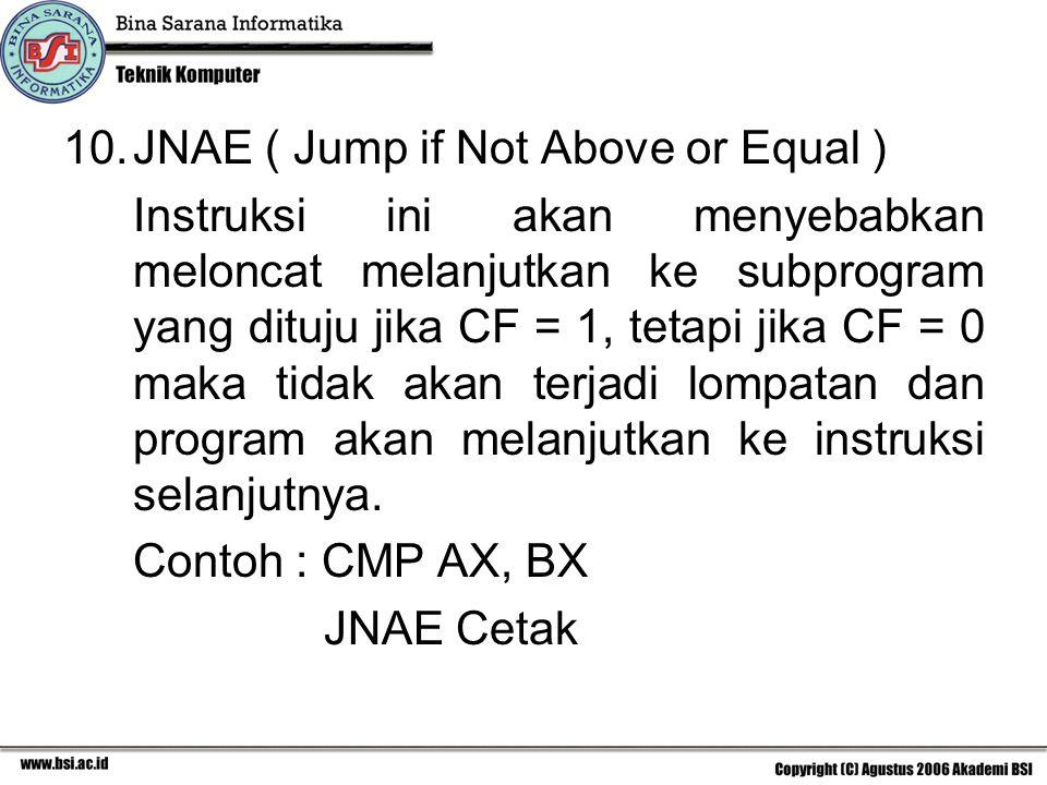 10.JNAE ( Jump if Not Above or Equal ) Instruksi ini akan menyebabkan meloncat melanjutkan ke subprogram yang dituju jika CF = 1, tetapi jika CF = 0 maka tidak akan terjadi lompatan dan program akan melanjutkan ke instruksi selanjutnya.