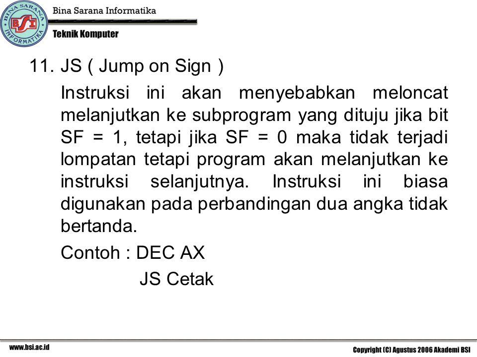 11.JS ( Jump on Sign ) Instruksi ini akan menyebabkan meloncat melanjutkan ke subprogram yang dituju jika bit SF = 1, tetapi jika SF = 0 maka tidak terjadi lompatan tetapi program akan melanjutkan ke instruksi selanjutnya.
