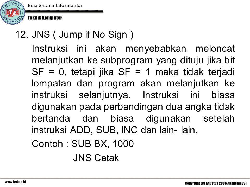 12.JNS ( Jump if No Sign ) Instruksi ini akan menyebabkan meloncat melanjutkan ke subprogram yang dituju jika bit SF = 0, tetapi jika SF = 1 maka tidak terjadi lompatan dan program akan melanjutkan ke instruksi selanjutnya.