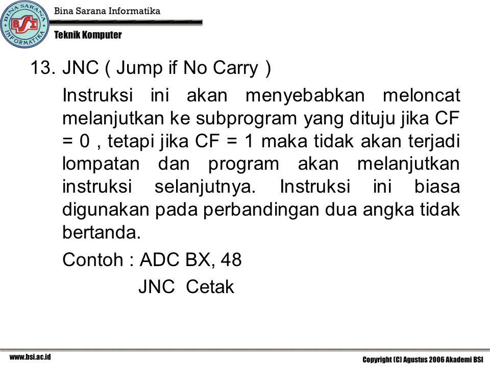 13.JNC ( Jump if No Carry ) Instruksi ini akan menyebabkan meloncat melanjutkan ke subprogram yang dituju jika CF = 0, tetapi jika CF = 1 maka tidak akan terjadi lompatan dan program akan melanjutkan instruksi selanjutnya.